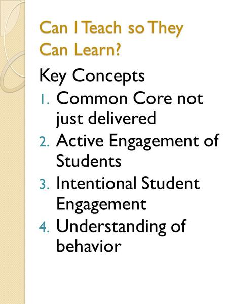 Can I Teach so They Can Learn? Key Concepts 1. Common Core not just delivered 2. Active Engagement of Students 3. Intentional Student Engagement 4. Understanding.