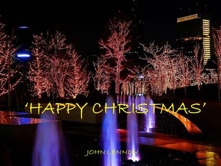 'HAPPY CHRISTMAS' JOHN LENNON So this is Christmas And what have you done Another year over A new one just begun So this is Christmas And what have you.