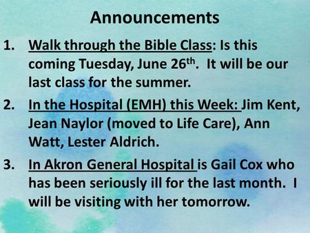 Announcements 1.Walk through the Bible Class: Is this coming Tuesday, June 26 th. It will be our last class for the summer. 2.In the Hospital (EMH) this.