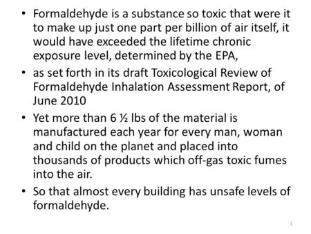 Formaldehyde is a substance so toxic that were it to make up just one part per billion of air itself, it would have exceeded the lifetime chronic exposure.