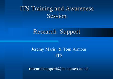 ITS Training and Awareness Session Research Support Jeremy Maris & Tom Armour ITS