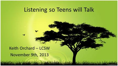 Listening so Teens will Talk Keith Orchard – LCSW November 9th, 2013.
