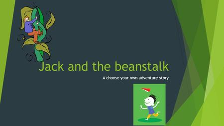 Jack and the beanstalk A choose your own adventure story.