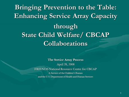 1 Bringing Prevention to the Table: Enhancing Service Array Capacity through State Child Welfare/ CBCAP Collaborations The Service Array Process April.