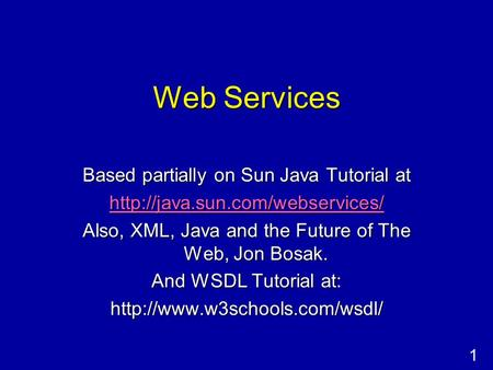 1 Web Services Based partially on Sun Java Tutorial at  Also, XML, Java and the Future of The Web, Jon Bosak. And WSDL.