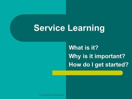 University of Scranton Service Learning What is it? Why is it important? How do I get started?