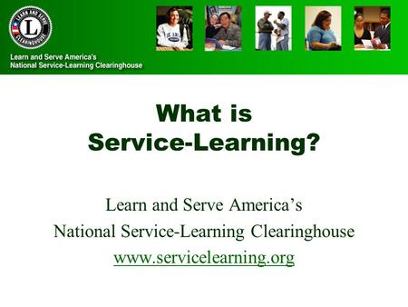 What is Service-Learning? Learn and Serve America's National Service-Learning Clearinghouse www.servicelearning.org.