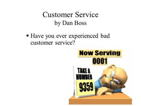 Customer Service by Dan Boss  Have you ever experienced bad customer service?