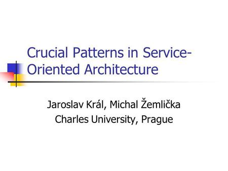 Crucial Patterns in Service- Oriented Architecture Jaroslav Král, Michal Žemlička Charles University, Prague.