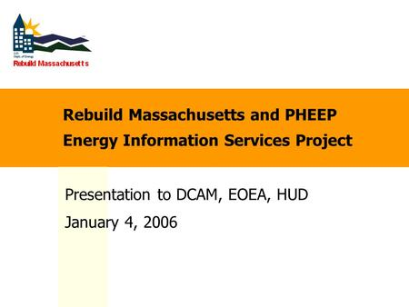 Rebuild Massachusetts and PHEEP Energy Information Services Project Presentation to DCAM, EOEA, HUD January 4, 2006.