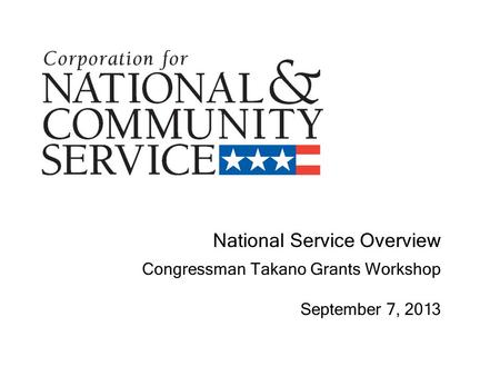 National Service Overview Congressman Takano Grants Workshop September 7, 2013.