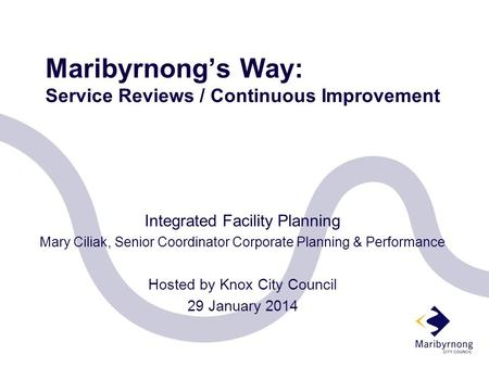 Maribyrnong's Way: Service Reviews / Continuous Improvement Integrated Facility Planning Mary Ciliak, Senior Coordinator Corporate Planning & Performance.