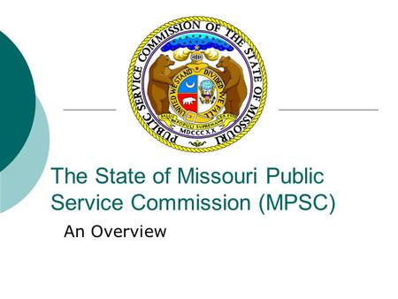 The State of Missouri Public Service Commission (MPSC) An Overview.