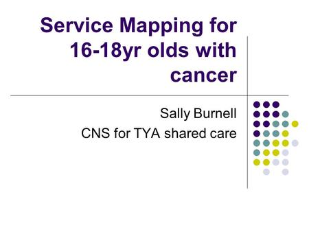 Service Mapping for 16-18yr olds with cancer Sally Burnell CNS for TYA shared care.