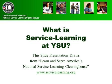 "What is Service-Learning at YSU? This Slide Presentation Draws from ""Learn and Serve America's National Service-Learning Clearinghouse"" www.servicelearning.org."