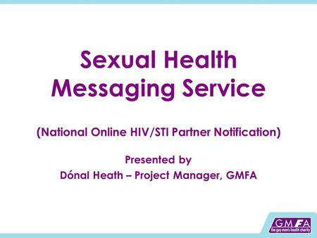 Sexual Health Messaging Service (National Online HIV/STI Partner Notification) Presented by Dónal Heath – Project Manager, GMFA.