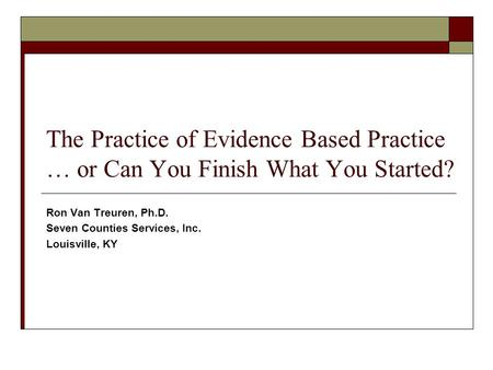 The Practice of Evidence Based Practice … or Can You Finish What You Started? Ron Van Treuren, Ph.D. Seven Counties Services, Inc. Louisville, KY.