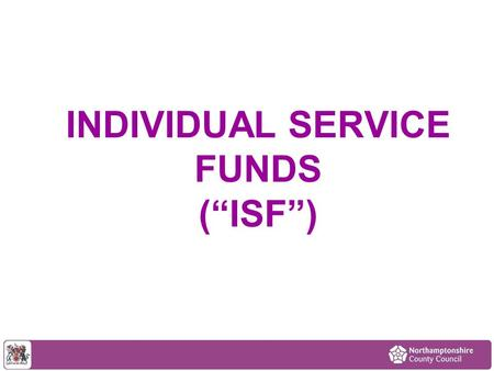 "INDIVIDUAL SERVICE FUNDS (""ISF""). ISF – a form of Self Directed Support Potential Benefits to the Customer Flexibility – not just regulated (CQC) activity."