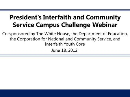 President's Interfaith and Community Service Campus Challenge Webinar Co-sponsored by The White House, the Department of Education, the Corporation for.