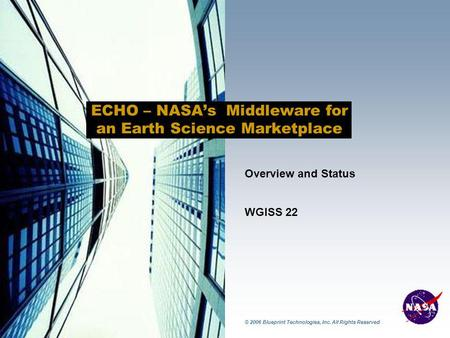 © 2006 Blueprint Technologies, Inc. All Rights Reserved ECHO – NASA's Middleware for an Earth Science Marketplace Overview and Status WGISS 22.