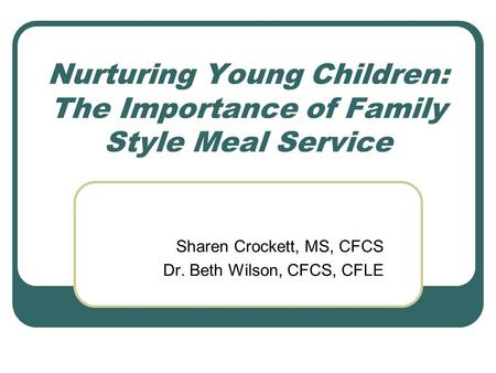 Nurturing Young Children: The Importance of Family Style Meal Service Sharen Crockett, MS, CFCS Dr. Beth Wilson, CFCS, CFLE.