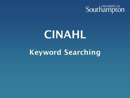 CINAHL Keyword Searching. This presentation will take you through the procedure of finding reliable information which can be used in your academic work.