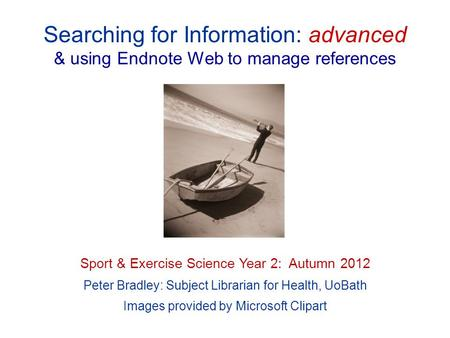 Searching for Information: advanced & using Endnote Web to manage references Sport & Exercise Science Year 2: Autumn 2012 Peter Bradley: Subject Librarian.