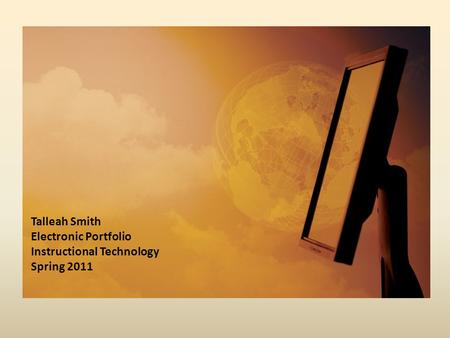 Talleah Smith Electronic Portfolio Instructional Technology Spring 2011.
