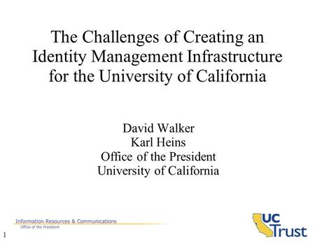1 The Challenges of Creating an Identity Management Infrastructure for the University of California David Walker Karl Heins Office of the President University.