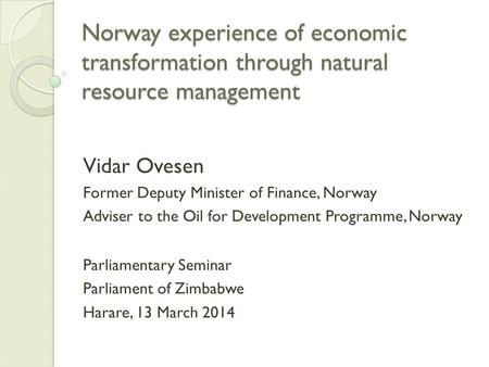 Norway experience of economic transformation through natural resource management Vidar Ovesen Former Deputy Minister of Finance, Norway Adviser to the.