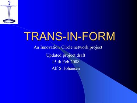 TRANS-IN-FORM Updated project draft 15 th Feb 2008 Alf S. Johansen An Innovation <strong>Circle</strong> network project.