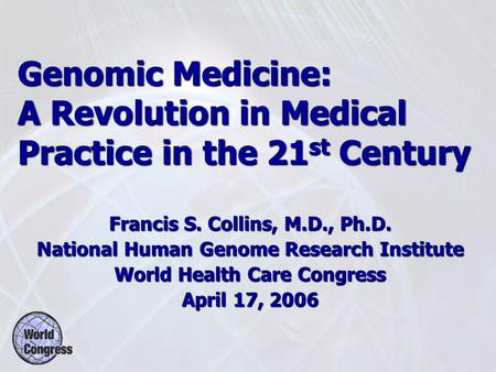 Genomic Medicine: A Revolution in Medical Practice in the 21 st Century Francis S. Collins, M.D., Ph.D. National Human Genome Research Institute World.