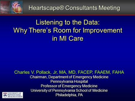 Listening to the Data: Why There's Room for Improvement in MI Care Heartscape® Consultants Meeting Charles V. Pollack, Jr, MA, MD, FACEP, FAAEM, FAHA Chairman,