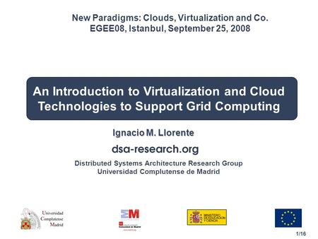 1/16 Distributed Systems Architecture Research Group Universidad Complutense de Madrid An Introduction to Virtualization and Cloud Technologies to Support.