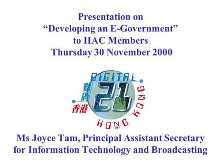 "Ms Joyce Tam, Principal Assistant Secretary for Information Technology and Broadcasting Presentation on ""Developing an E-Government"" to IIAC Members Thursday."