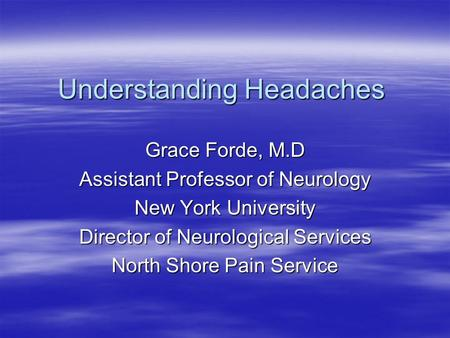 Understanding Headaches Grace Forde, M.D Assistant Professor of Neurology New York University Director of Neurological Services North Shore Pain Service.
