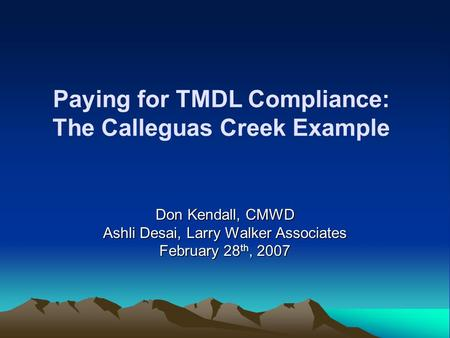 Paying for TMDL Compliance: The Calleguas Creek Example Don Kendall, CMWD Ashli Desai, Larry Walker Associates February 28 th, 2007.