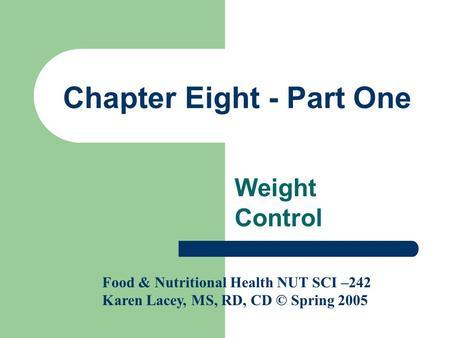 Chapter Eight - Part One Weight Control Food & Nutritional Health NUT SCI –242 Karen Lacey, MS, RD, CD © Spring 2005.