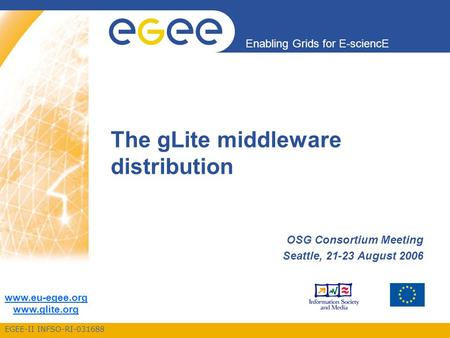 EGEE-II INFSO-RI-031688 Enabling Grids for E-sciencE www.eu-egee.org www.glite.org The gLite middleware distribution OSG Consortium Meeting Seattle, 21-23.