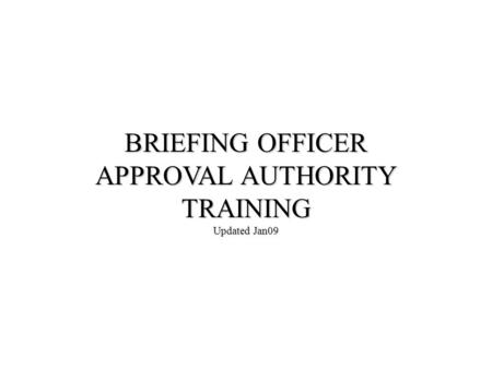 BRIEFING OFFICER APPROVAL AUTHORITY TRAINING Updated Jan09.