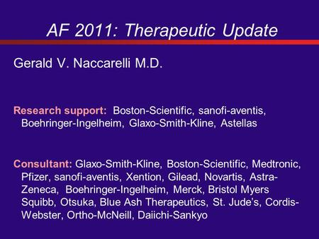 AF 2011: Therapeutic Update Gerald V. Naccarelli M.D. Research support: Boston-Scientific, sanofi-aventis, Boehringer-Ingelheim, Glaxo-Smith-Kline, Astellas.