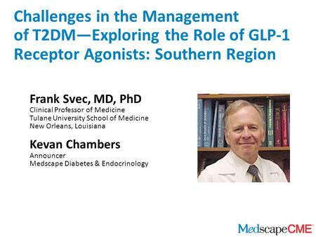 Frank Svec, MD, PhD Clinical Professor of Medicine Tulane University School of Medicine New Orleans, Louisiana Kevan Chambers Announcer Medscape Diabetes.