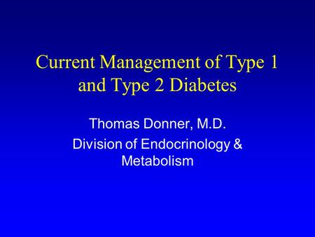 Current Management of Type 1 and Type 2 Diabetes Thomas Donner, M.D. Division of Endocrinology & Metabolism.