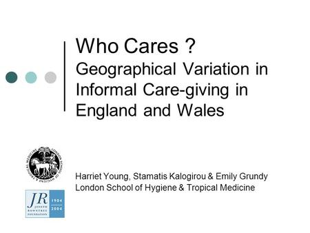 Who Cares ? Geographical Variation in Informal Care-giving in England and Wales Harriet Young, Stamatis Kalogirou & Emily Grundy London School of Hygiene.