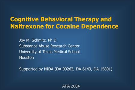Cognitive Behavioral Therapy and Naltrexone for Cocaine Dependence Joy M. Schmitz, Ph.D. Substance Abuse Research Center University of Texas Medical School.