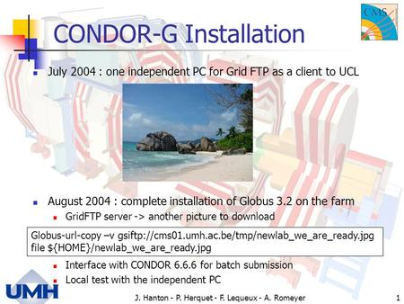 J. Hanton - P. Herquet - F. Lequeux - A. Romeyer1 CONDOR-G Installation July 2004 : one independent PC for Grid FTP as a client to UCL August 2004 : complete.