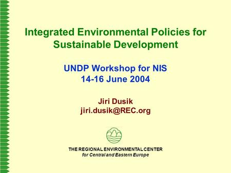 THE REGIONAL ENVIRONMENTAL CENTER for Central and Eastern Europe Integrated Environmental Policies for Sustainable Development UNDP Workshop for NIS 14-16.