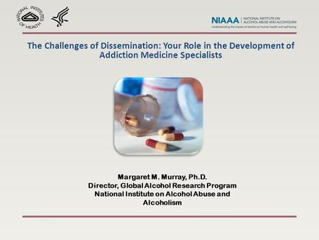 The Challenges of Dissemination: Your Role in the Development of Addiction Medicine Specialists Margaret M. Murray, Ph.D. Director, Global Alcohol Research.