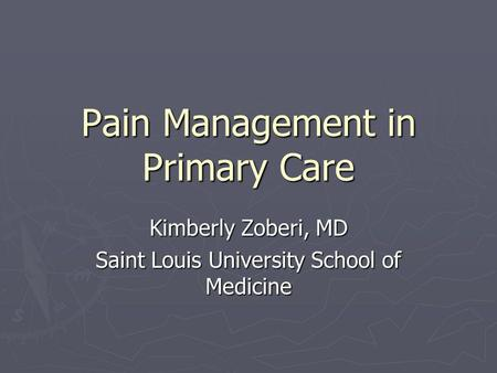 Pain Management in Primary Care Kimberly Zoberi, MD Saint Louis University School of Medicine.