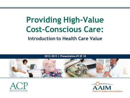 Introduction to Health Care Value Providing High-Value Cost-Conscious Care: 2012-2013 | Presentation #1 0f 10.